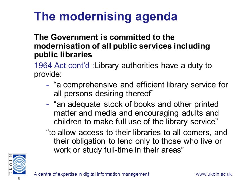 A centre of expertise in digital information managementwww.ukoln.ac.uk 5 The modernising agenda The Government is committed to the modernisation of all public services including public libraries 1964 Act contd :Library authorities have a duty to provide: -a comprehensive and efficient library service for all persons desiring thereof -an adequate stock of books and other printed matter and media and encouraging adults and children to make full use of the library service to allow access to their libraries to all comers, and their obligation to lend only to those who live or work or study full-time in their areas