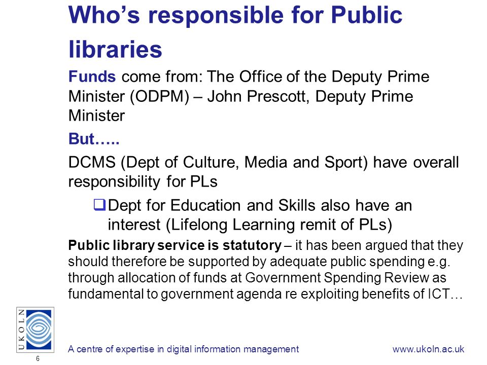 A centre of expertise in digital information managementwww.ukoln.ac.uk 6 Whos responsible for Public libraries Funds come from: The Office of the Deputy Prime Minister (ODPM) – John Prescott, Deputy Prime Minister But…..