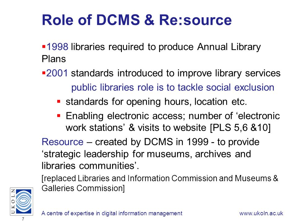 A centre of expertise in digital information managementwww.ukoln.ac.uk 7 Role of DCMS & Re:source 1998 libraries required to produce Annual Library Plans 2001 standards introduced to improve library services public libraries role is to tackle social exclusion standards for opening hours, location etc.