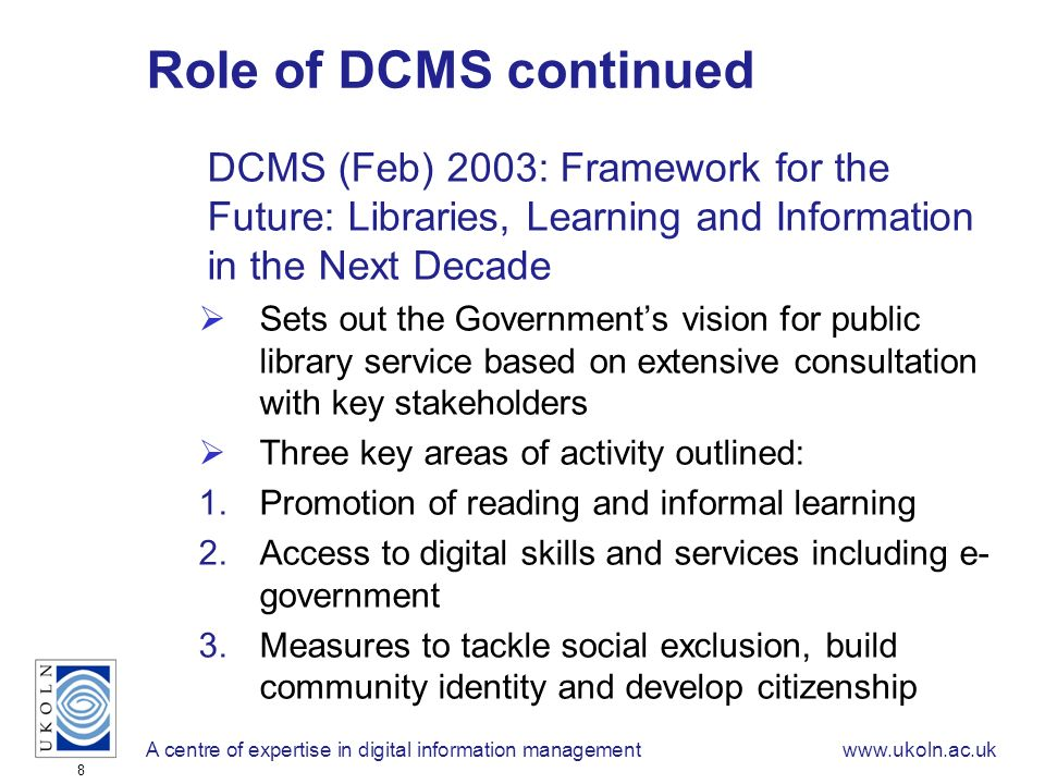 A centre of expertise in digital information managementwww.ukoln.ac.uk 8 Role of DCMS continued DCMS (Feb) 2003: Framework for the Future: Libraries, Learning and Information in the Next Decade Sets out the Governments vision for public library service based on extensive consultation with key stakeholders Three key areas of activity outlined: 1.Promotion of reading and informal learning 2.Access to digital skills and services including e- government 3.Measures to tackle social exclusion, build community identity and develop citizenship