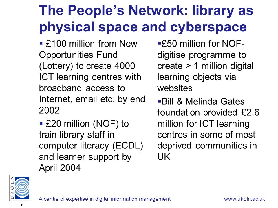 A centre of expertise in digital information managementwww.ukoln.ac.uk 9 The Peoples Network: library as physical space and cyberspace £100 million from New Opportunities Fund (Lottery) to create 4000 ICT learning centres with broadband access to Internet, email etc.
