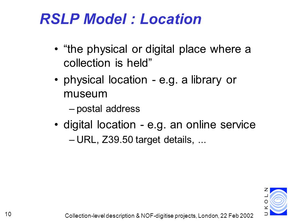 Collection-level description & NOF-digitise projects, London, 22 Feb 2002 10 RSLP Model : Location the physical or digital place where a collection is