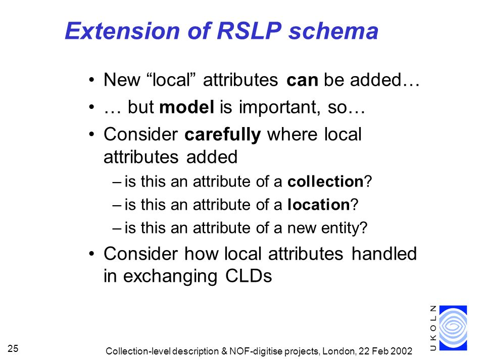 Collection-level description & NOF-digitise projects, London, 22 Feb 2002 25 Extension of RSLP schema New local attributes can be added… … but model i