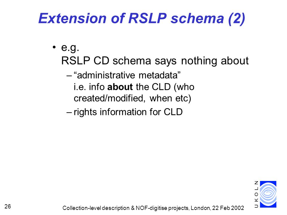 Collection-level description & NOF-digitise projects, London, 22 Feb 2002 26 Extension of RSLP schema (2) e.g. RSLP CD schema says nothing about –admi