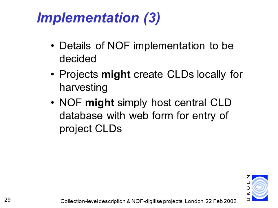 Collection-level description & NOF-digitise projects, London, 22 Feb 2002 29 Implementation (3) Details of NOF implementation to be decided Projects m