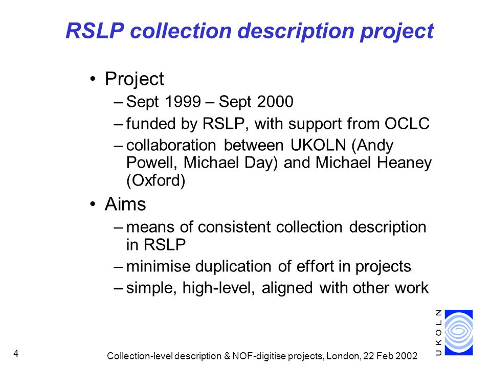 Collection-level description & NOF-digitise projects, London, 22 Feb 2002 4 RSLP collection description project Project –Sept 1999 – Sept 2000 –funded
