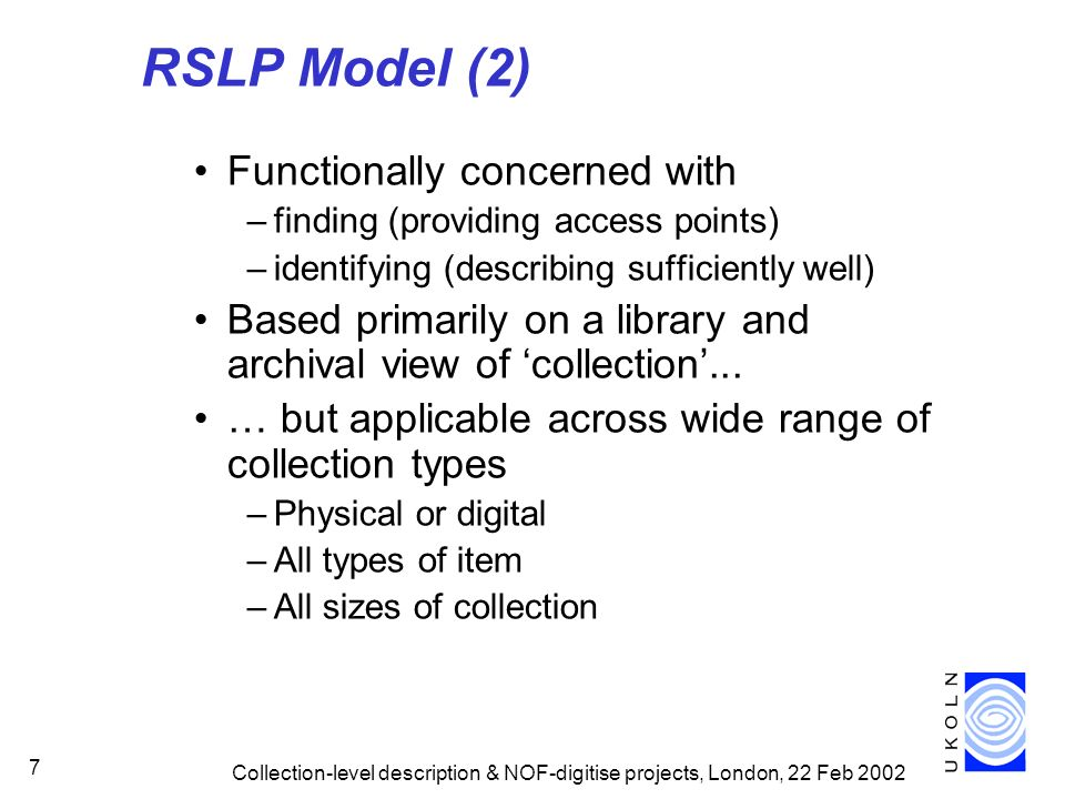 Collection-level description & NOF-digitise projects, London, 22 Feb 2002 7 RSLP Model (2) Functionally concerned with –finding (providing access poin