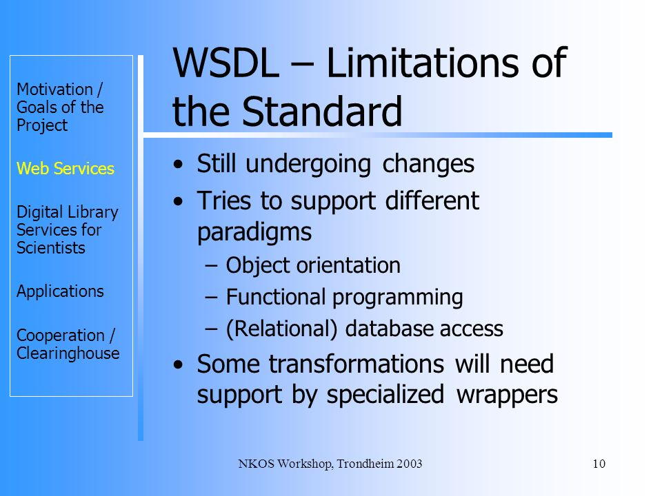 NKOS Workshop, Trondheim 200310 WSDL – Limitations of the Standard Still undergoing changes Tries to support different paradigms –Object orientation –Functional programming –(Relational) database access Some transformations will need support by specialized wrappers Motivation / Goals of the Project Web Services Digital Library Services for Scientists Applications Cooperation / Clearinghouse