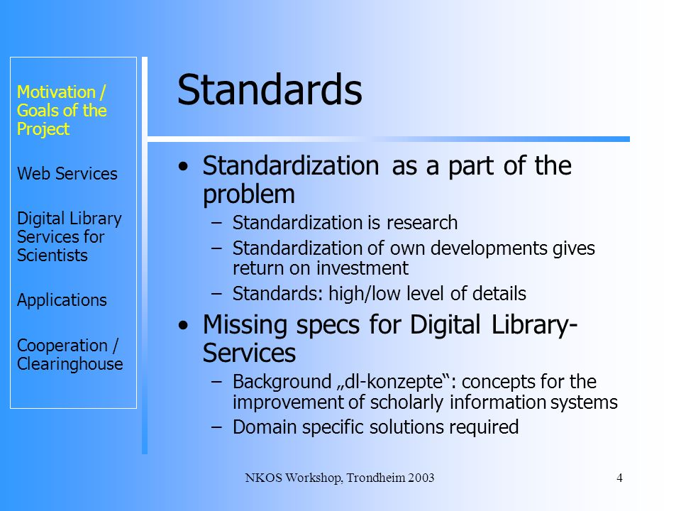 NKOS Workshop, Trondheim 20034 Standards Standardization as a part of the problem –Standardization is research –Standardization of own developments gives return on investment –Standards: high/low level of details Missing specs for Digital Library- Services –Background dl-konzepte: concepts for the improvement of scholarly information systems –Domain specific solutions required Motivation / Goals of the Project Web Services Digital Library Services for Scientists Applications Cooperation / Clearinghouse