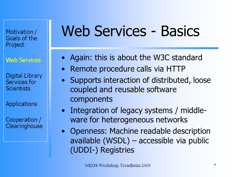 NKOS Workshop, Trondheim 20037 Web Services - Basics Again: this is about the W3C standard Remote procedure calls via HTTP Supports interaction of distributed, loose coupled and reusable software components Integration of legacy systems / middle- ware for heterogeneous networks Openness: Machine readable description available (WSDL) – accessible via public (UDDI-) Registries Motivation / Goals of the Project Web Services Digital Library Services for Scientists Applications Cooperation / Clearinghouse