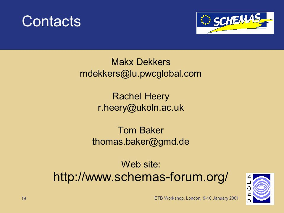 ETB Workshop, London, 9-10 January 2001 19 Contacts Makx Dekkers mdekkers@lu.pwcglobal.com Rachel Heery r.heery@ukoln.ac.uk Tom Baker thomas.baker@gmd.de Web site: http://www.schemas-forum.org/