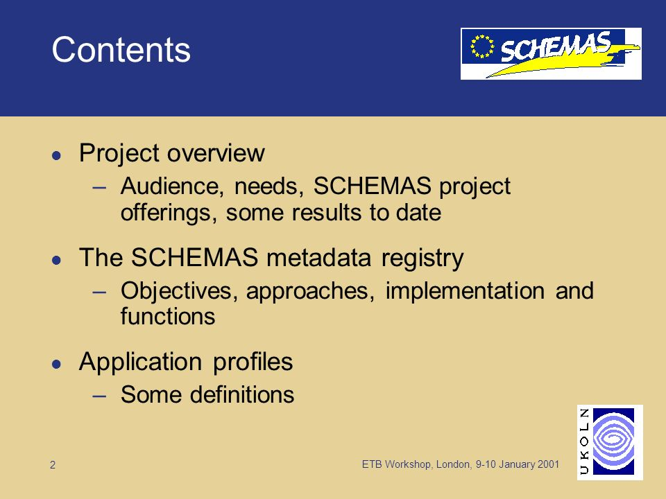 ETB Workshop, London, 9-10 January 2001 2 Contents Project overview –Audience, needs, SCHEMAS project offerings, some results to date The SCHEMAS metadata registry –Objectives, approaches, implementation and functions Application profiles –Some definitions