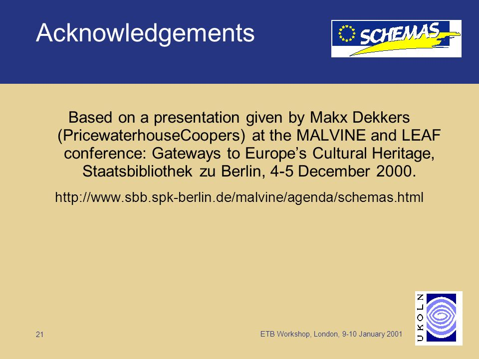 ETB Workshop, London, 9-10 January 2001 21 Acknowledgements Based on a presentation given by Makx Dekkers (PricewaterhouseCoopers) at the MALVINE and LEAF conference: Gateways to Europes Cultural Heritage, Staatsbibliothek zu Berlin, 4-5 December 2000.