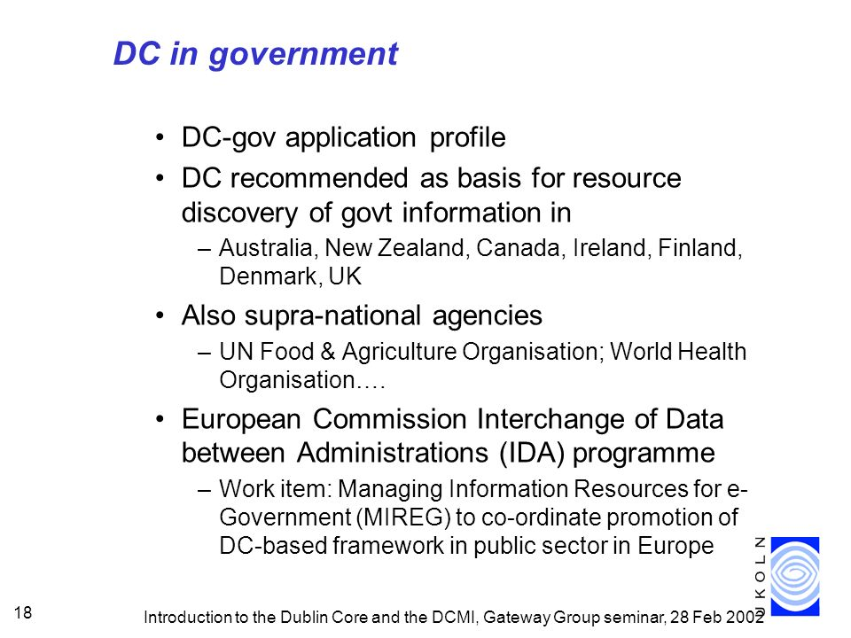 Introduction to the Dublin Core and the DCMI, Gateway Group seminar, 28 Feb 2002 18 DC in government DC-gov application profile DC recommended as basi
