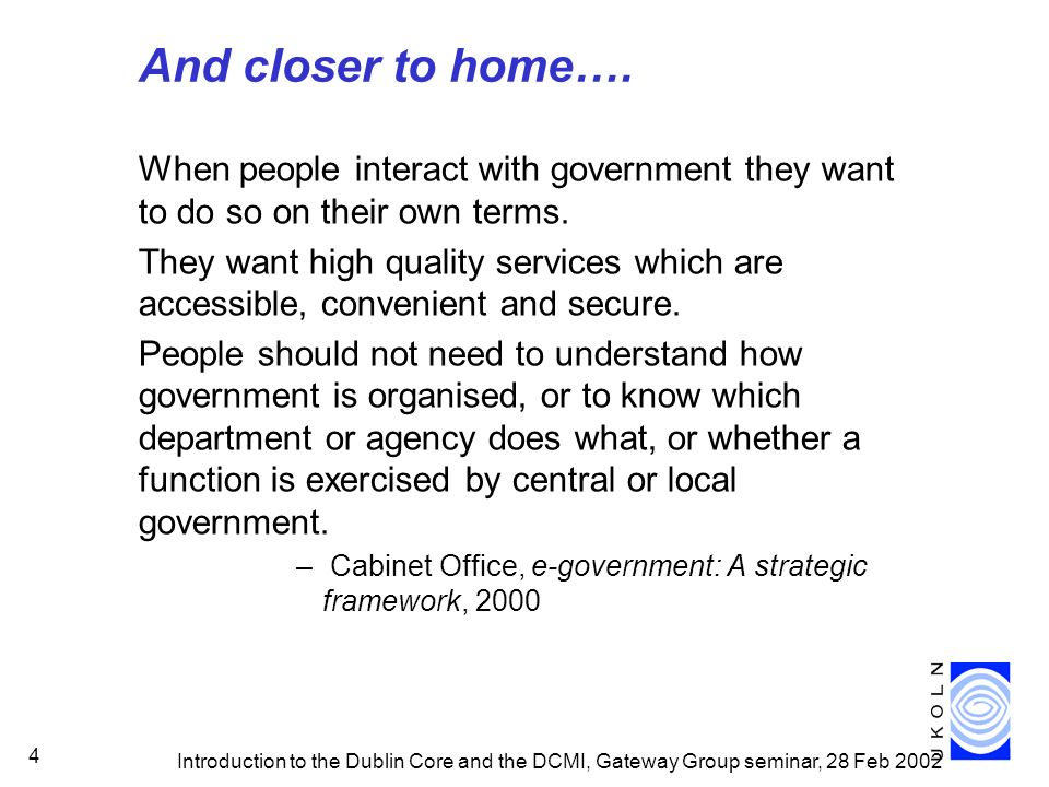 Introduction to the Dublin Core and the DCMI, Gateway Group seminar, 28 Feb 2002 4 And closer to home…. When people interact with government they want