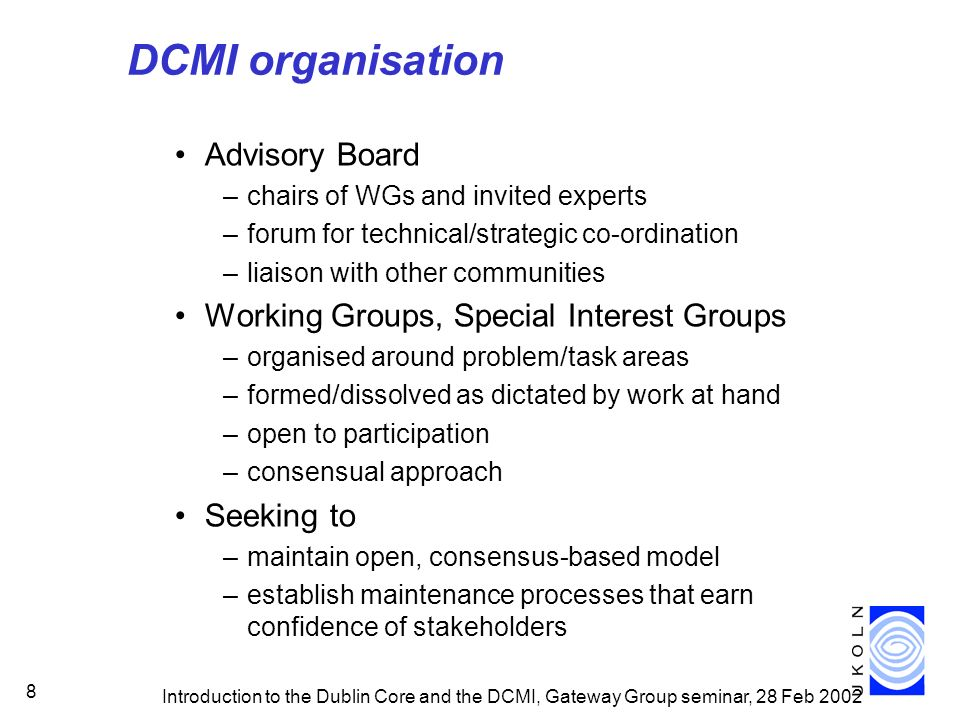 Introduction to the Dublin Core and the DCMI, Gateway Group seminar, 28 Feb 2002 8 DCMI organisation Advisory Board –chairs of WGs and invited experts