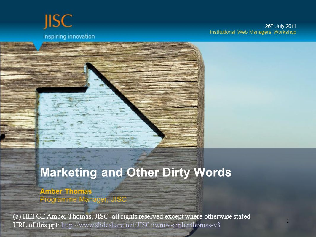 Marketing and Other Dirty Words Amber Thomas Programme Manager, JISC 26 th July 2011 Institutional Web Managers Workshop 1 (c) HEFCE Amber Thomas, JISC all rights reserved except where otherwise stated URL of this ppt: http://www.slideshare.net/JISC/iwmw-amberthomas-v3http://www.slideshare.net/JISC/iwmw-amberthomas-v3