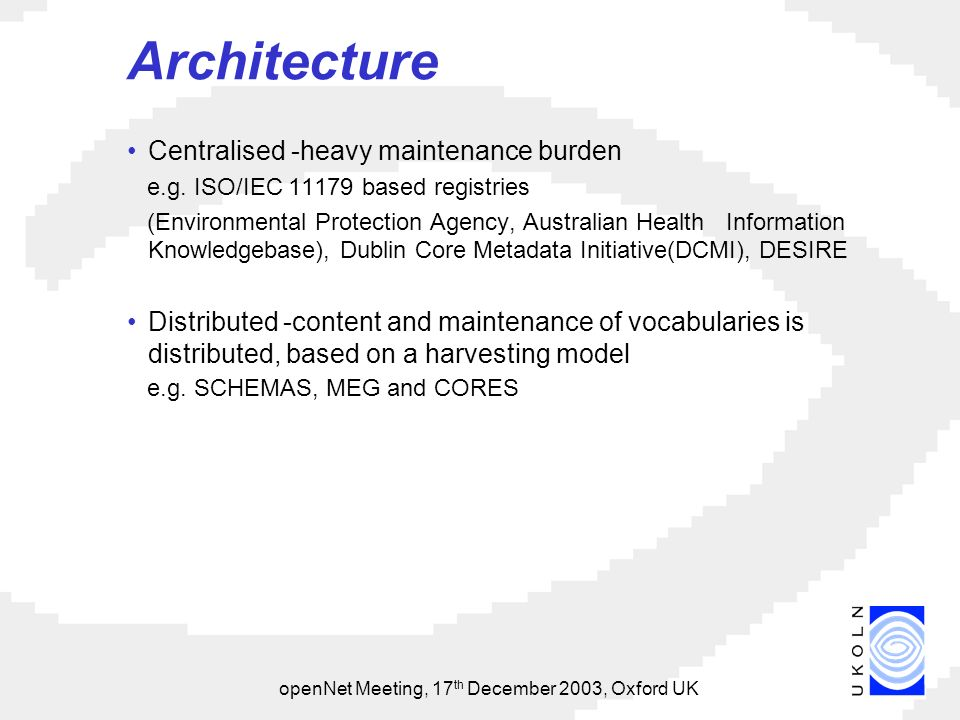 openNet Meeting, 17 th December 2003, Oxford UK Architecture Centralised -heavy maintenance burden e.g.