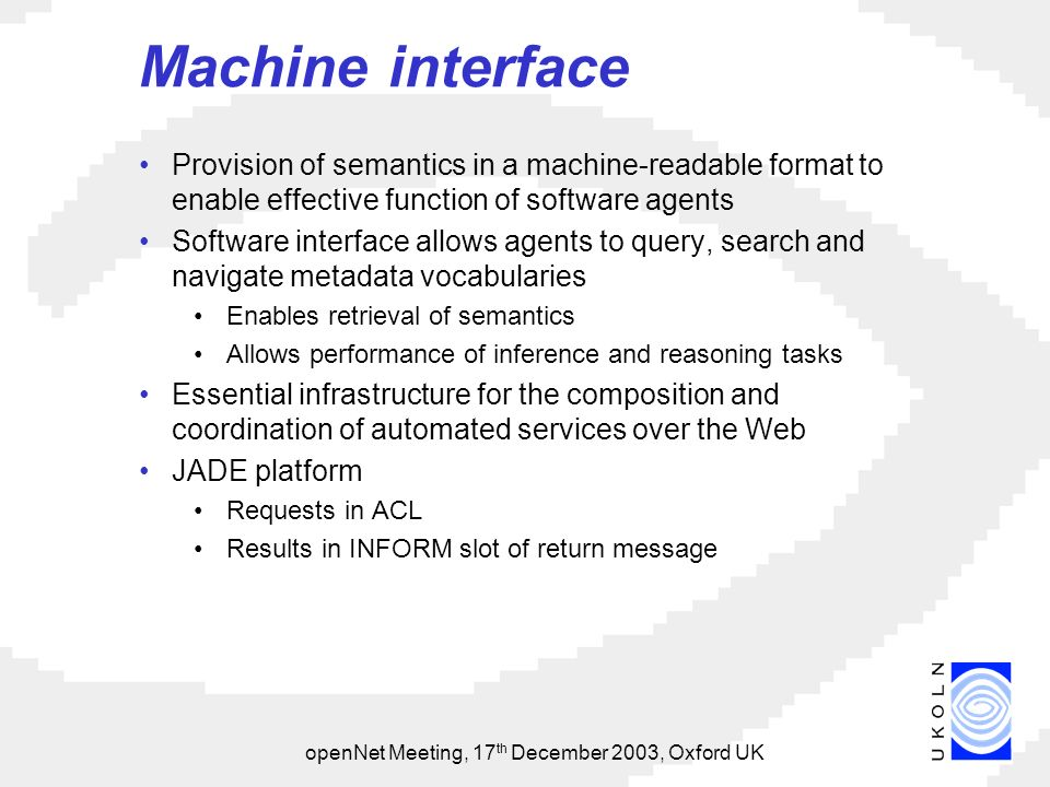openNet Meeting, 17 th December 2003, Oxford UK Machine interface Provision of semantics in a machine-readable format to enable effective function of software agents Software interface allows agents to query, search and navigate metadata vocabularies Enables retrieval of semantics Allows performance of inference and reasoning tasks Essential infrastructure for the composition and coordination of automated services over the Web JADE platform Requests in ACL Results in INFORM slot of return message