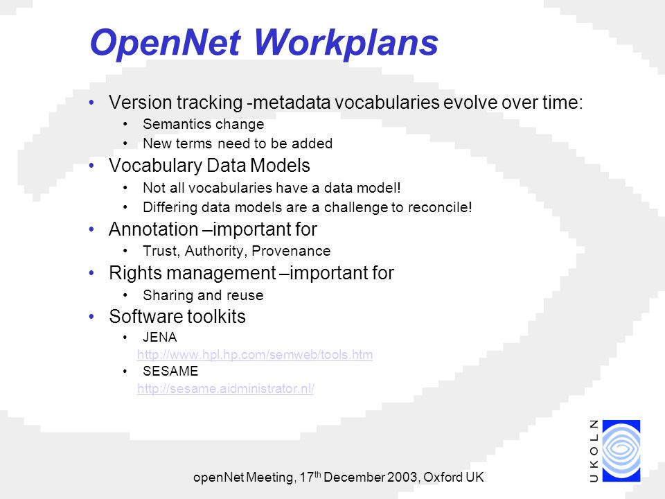 openNet Meeting, 17 th December 2003, Oxford UK OpenNet Workplans Version tracking -metadata vocabularies evolve over time: Semantics change New terms need to be added Vocabulary Data Models Not all vocabularies have a data model.