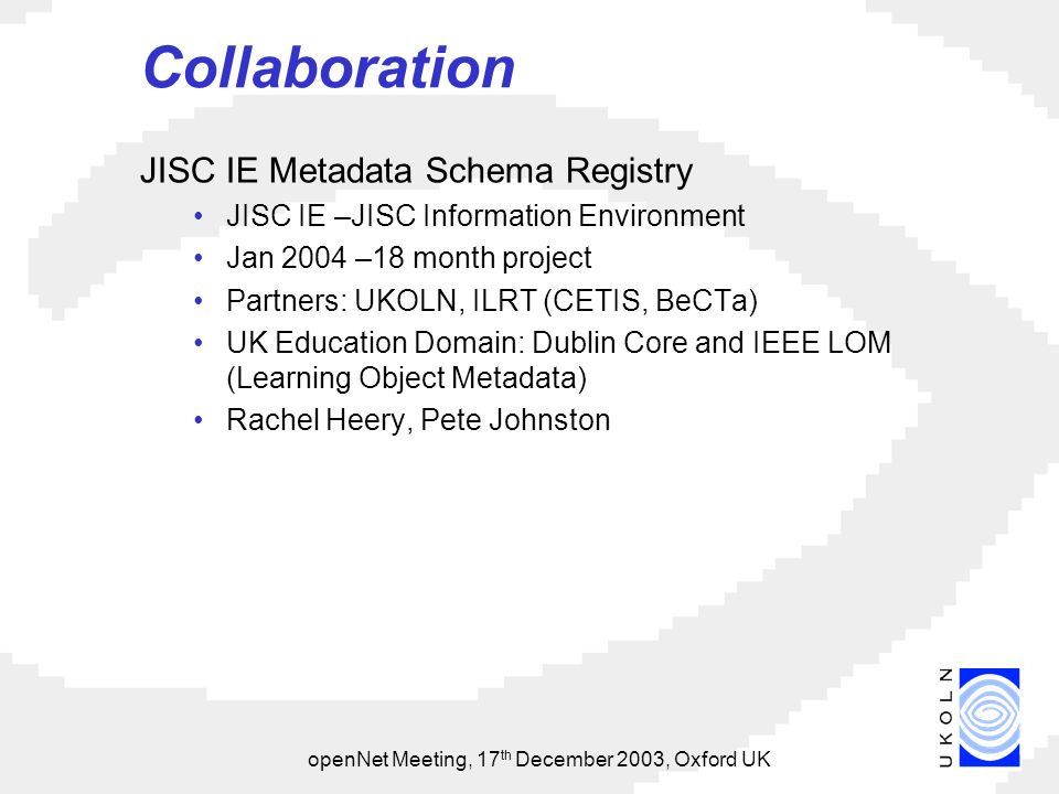 openNet Meeting, 17 th December 2003, Oxford UK Collaboration JISC IE Metadata Schema Registry JISC IE –JISC Information Environment Jan 2004 –18 month project Partners: UKOLN, ILRT (CETIS, BeCTa) UK Education Domain: Dublin Core and IEEE LOM (Learning Object Metadata) Rachel Heery, Pete Johnston
