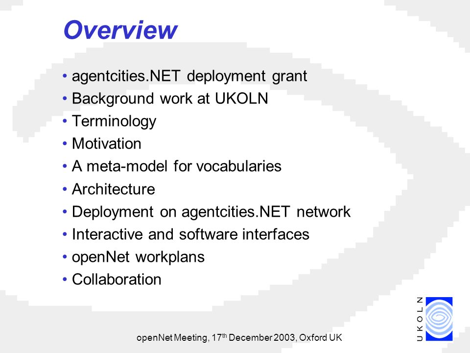 openNet Meeting, 17 th December 2003, Oxford UK Overview agentcities.NET deployment grant Background work at UKOLN Terminology Motivation A meta-model for vocabularies Architecture Deployment on agentcities.NET network Interactive and software interfaces openNet workplans Collaboration