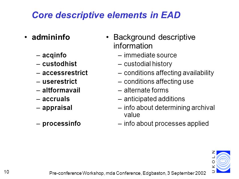 Pre-conference Workshop, mda Conference, Edgbaston, 3 September 2002 10 Core descriptive elements in EAD admininfo –acqinfo –custodhist –accessrestrict –userestrict –altformavail –accruals –appraisal –processinfo Background descriptive information –immediate source –custodial history –conditions affecting availability –conditions affecting use –alternate forms –anticipated additions –info about determining archival value –info about processes applied