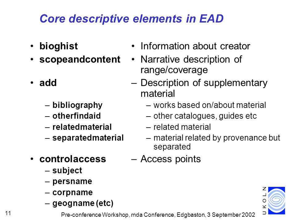 Pre-conference Workshop, mda Conference, Edgbaston, 3 September 2002 11 Core descriptive elements in EAD bioghist scopeandcontent add –bibliography –otherfindaid –relatedmaterial –separatedmaterial controlaccess –subject –persname –corpname –geogname (etc) Information about creator Narrative description of range/coverage –Description of supplementary material –works based on/about material –other catalogues, guides etc –related material –material related by provenance but separated –Access points