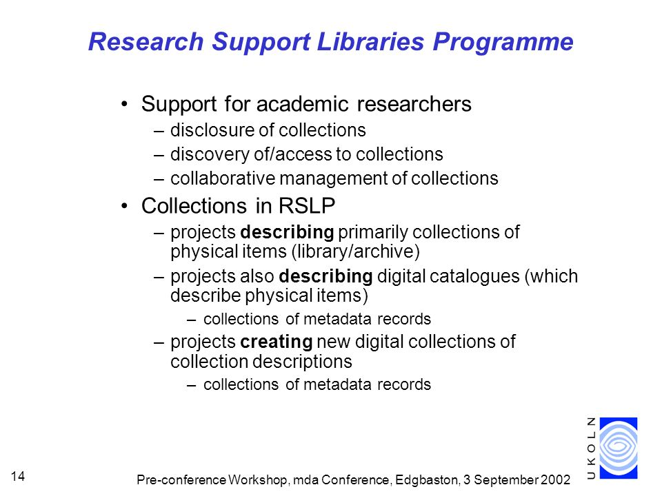 Pre-conference Workshop, mda Conference, Edgbaston, 3 September 2002 14 Research Support Libraries Programme Support for academic researchers –disclosure of collections –discovery of/access to collections –collaborative management of collections Collections in RSLP –projects describing primarily collections of physical items (library/archive) –projects also describing digital catalogues (which describe physical items) –collections of metadata records –projects creating new digital collections of collection descriptions –collections of metadata records