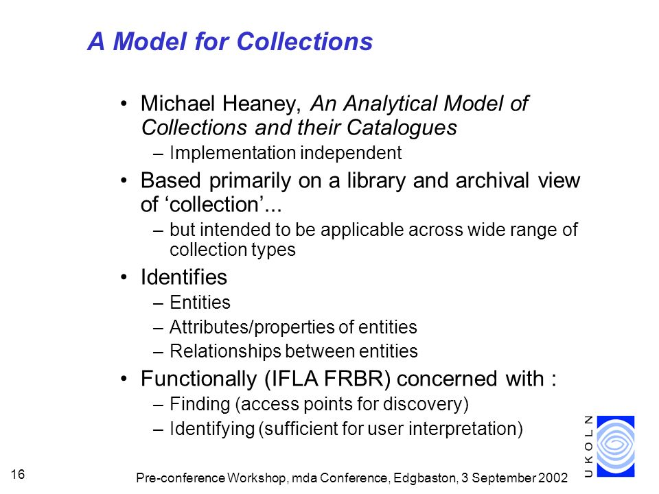 Pre-conference Workshop, mda Conference, Edgbaston, 3 September 2002 16 A Model for Collections Michael Heaney, An Analytical Model of Collections and