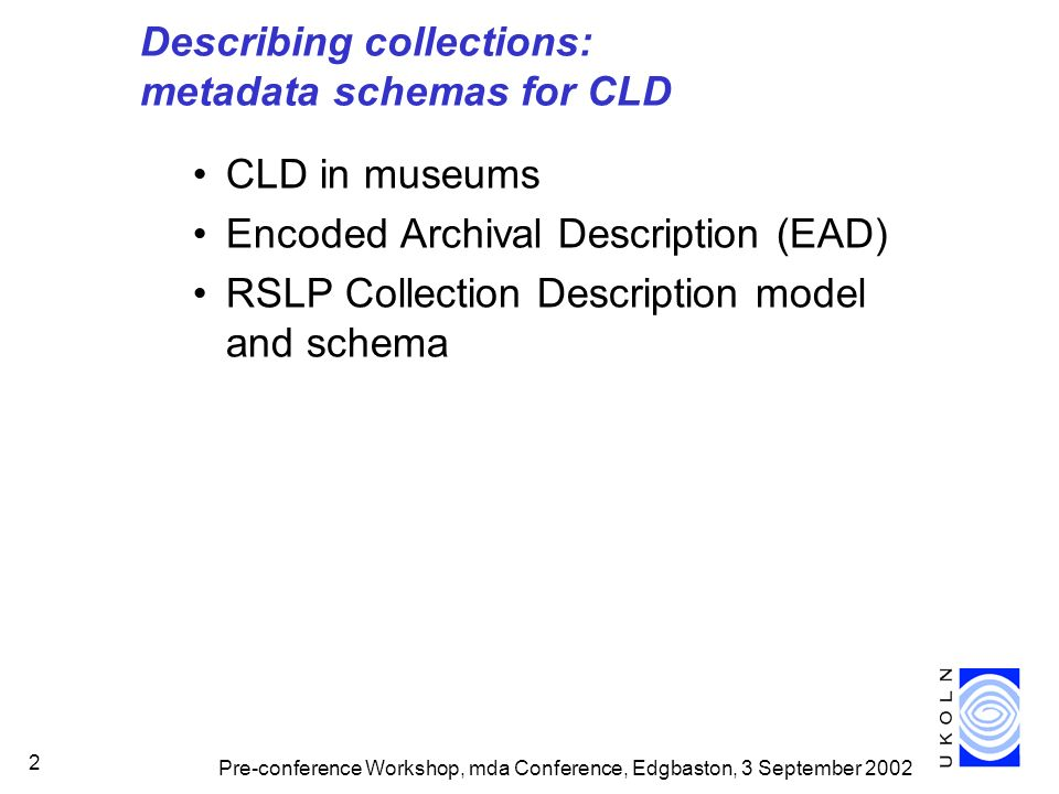 Pre-conference Workshop, mda Conference, Edgbaston, 3 September 2002 2 Describing collections: metadata schemas for CLD CLD in museums Encoded Archival Description (EAD) RSLP Collection Description model and schema