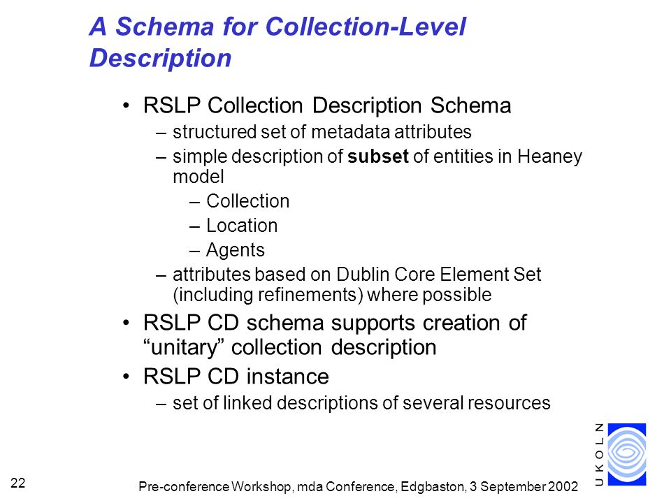 Pre-conference Workshop, mda Conference, Edgbaston, 3 September 2002 22 A Schema for Collection-Level Description RSLP Collection Description Schema –structured set of metadata attributes –simple description of subset of entities in Heaney model –Collection –Location –Agents –attributes based on Dublin Core Element Set (including refinements) where possible RSLP CD schema supports creation of unitary collection description RSLP CD instance –set of linked descriptions of several resources