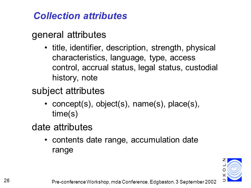 Pre-conference Workshop, mda Conference, Edgbaston, 3 September 2002 26 Collection attributes general attributes title, identifier, description, strength, physical characteristics, language, type, access control, accrual status, legal status, custodial history, note subject attributes concept(s), object(s), name(s), place(s), time(s) date attributes contents date range, accumulation date range