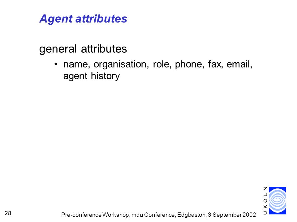 Pre-conference Workshop, mda Conference, Edgbaston, 3 September 2002 28 Agent attributes general attributes name, organisation, role, phone, fax, email, agent history