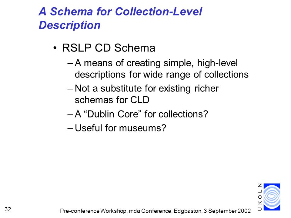 Pre-conference Workshop, mda Conference, Edgbaston, 3 September 2002 32 A Schema for Collection-Level Description RSLP CD Schema –A means of creating simple, high-level descriptions for wide range of collections –Not a substitute for existing richer schemas for CLD –A Dublin Core for collections.