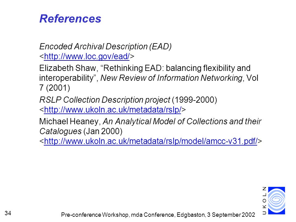 Pre-conference Workshop, mda Conference, Edgbaston, 3 September 2002 34 References Encoded Archival Description (EAD) http://www.loc.gov/ead/ Elizabeth Shaw, Rethinking EAD: balancing flexibility and interoperability, New Review of Information Networking, Vol 7 (2001) RSLP Collection Description project (1999-2000) http://www.ukoln.ac.uk/metadata/rslp/ Michael Heaney, An Analytical Model of Collections and their Catalogues (Jan 2000) http://www.ukoln.ac.uk/metadata/rslp/model/amcc-v31.pdf/