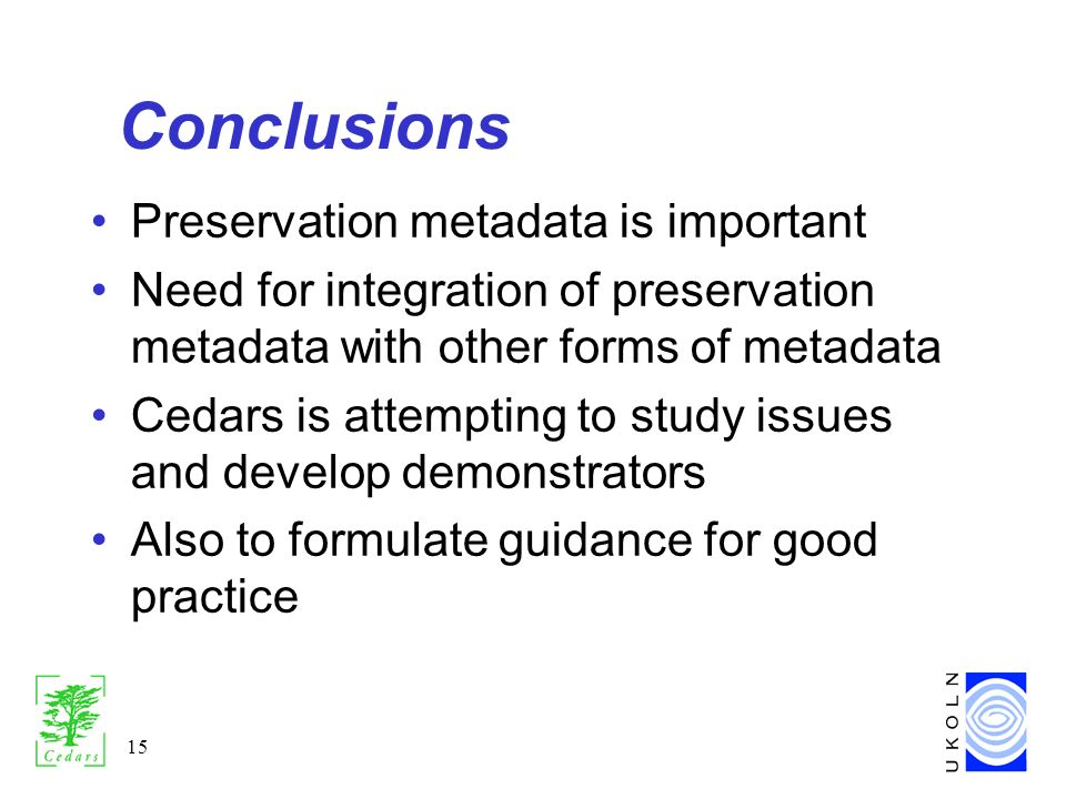15 Conclusions Preservation metadata is important Need for integration of preservation metadata with other forms of metadata Cedars is attempting to study issues and develop demonstrators Also to formulate guidance for good practice