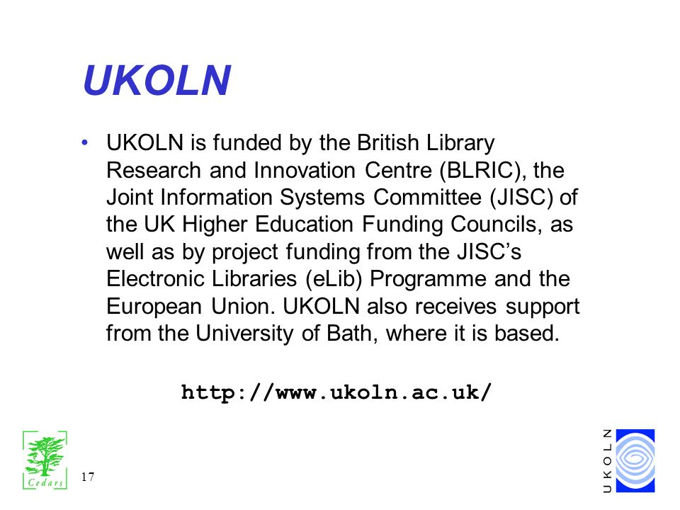 17 UKOLN UKOLN is funded by the British Library Research and Innovation Centre (BLRIC), the Joint Information Systems Committee (JISC) of the UK Higher Education Funding Councils, as well as by project funding from the JISCs Electronic Libraries (eLib) Programme and the European Union.