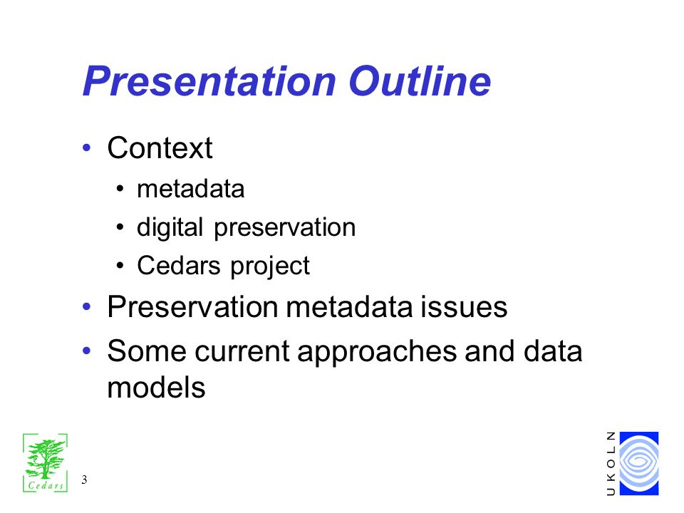 3 Presentation Outline Context metadata digital preservation Cedars project Preservation metadata issues Some current approaches and data models