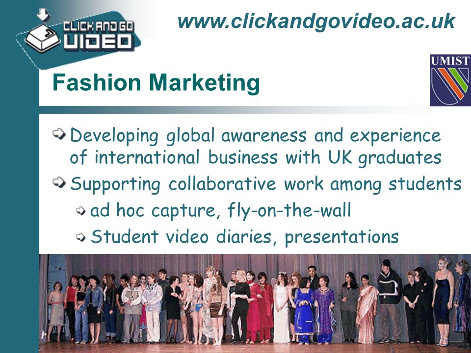 www.clickandgovideo.ac.uk Fashion Marketing Developing global awareness and experience of international business with UK graduates Supporting collabor