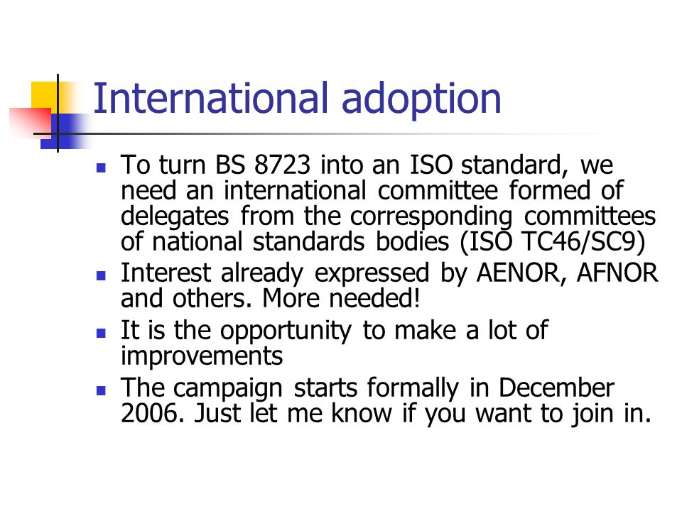 International adoption To turn BS 8723 into an ISO standard, we need an international committee formed of delegates from the corresponding committees