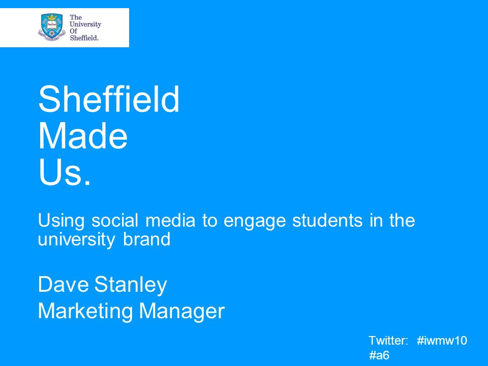 Sheffield Made Us. Using social media to engage students in the university brand Dave Stanley Marketing Manager Twitter: #iwmw10 #a6