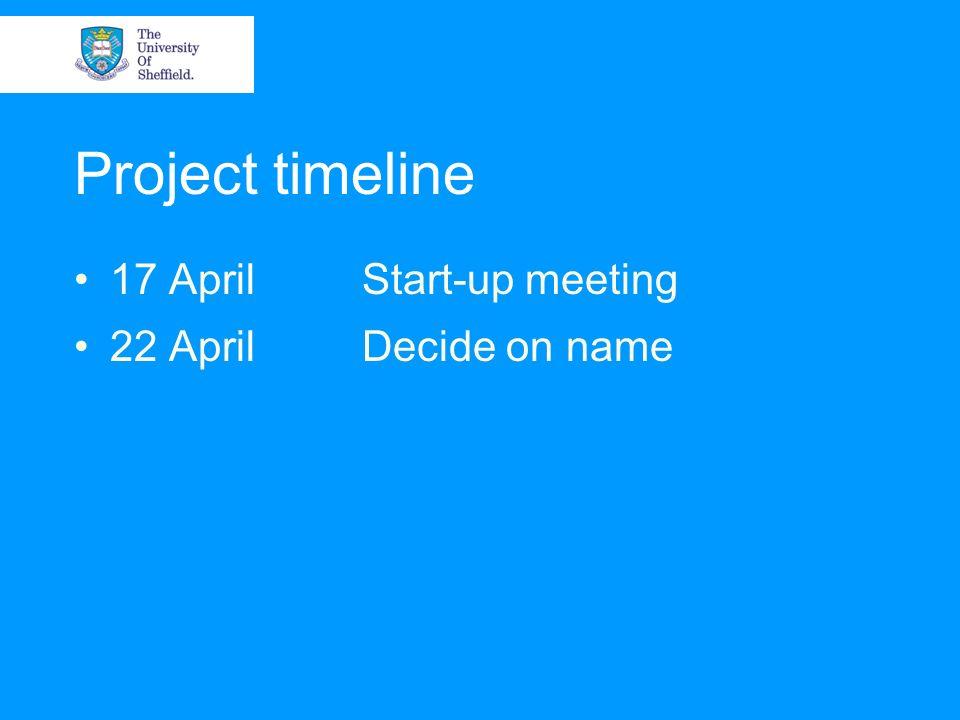 Project timeline 17 AprilStart-up meeting 22 AprilDecide on name