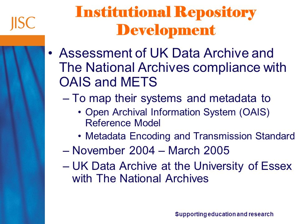Supporting education and research The assessment tools project Digital Asset Assessment Tool (DAAT) –To develop a tool to assess preservation needs of digital holdings –October 2004 – September 2006 –University of London Computer Centre with the Arts and Humanities Data Service, National Preservation Office, The National Archives, British Library, Kings College London, School of Advanced Study of the University of London, Digital Preservation Coalition