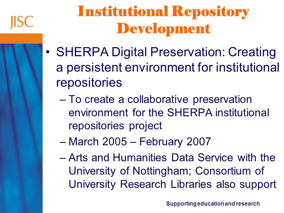 Supporting education and research Institutional Repository Development Preservation Eprint Services (PRESERV) –To implement an ingest service, based on the OAIS digital preservation reference model, for archives built using Eprints.org software –October 2004 – September 2006 –University of Southampton, with The National Archives, The British Library, and Oxford University
