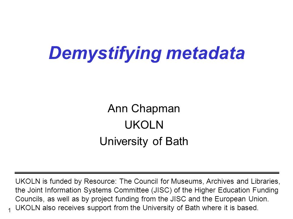 1 Demystifying metadata Ann Chapman UKOLN University of Bath UKOLN is funded by Resource: The Council for Museums, Archives and Libraries, the Joint I