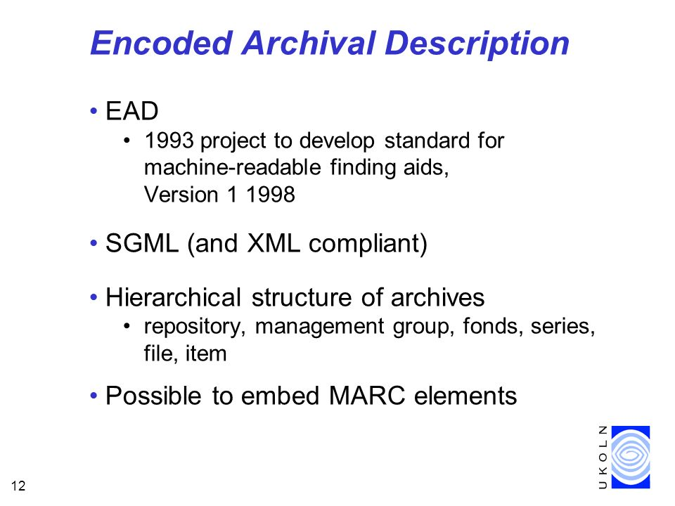 12 Encoded Archival Description EAD 1993 project to develop standard for machine-readable finding aids, Version SGML (and XML compliant) Hierarchical structure of archives repository, management group, fonds, series, file, item Possible to embed MARC elements