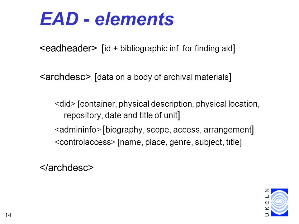 14 EAD - elements [ id + bibliographic inf. for finding aid ] [ data on a body of archival materials ] [container, physical description, physical loca