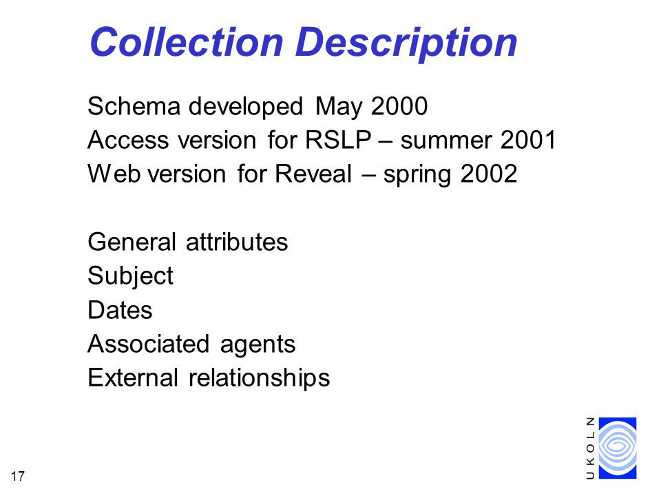 17 Collection Description Schema developed May 2000 Access version for RSLP – summer 2001 Web version for Reveal – spring 2002 General attributes Subject Dates Associated agents External relationships