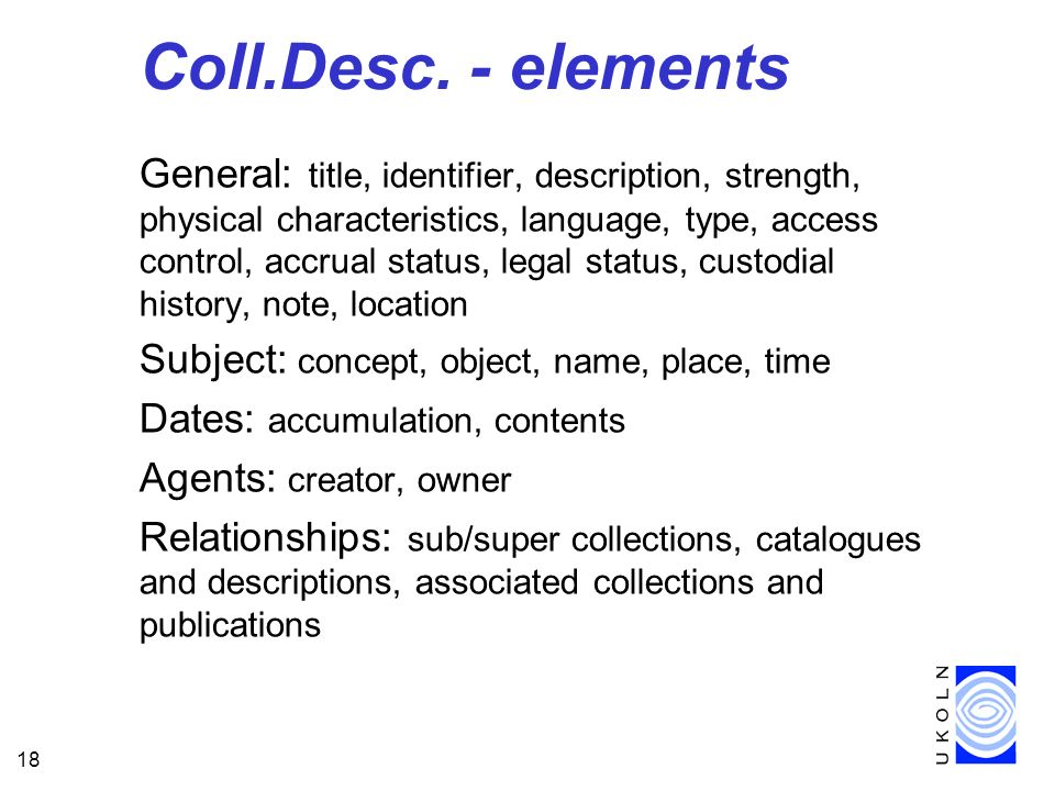 18 Coll.Desc. - elements General: title, identifier, description, strength, physical characteristics, language, type, access control, accrual status,
